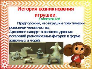 История возникновения игрушки. Гипотеза №1 Предположим, что игрушки практичес