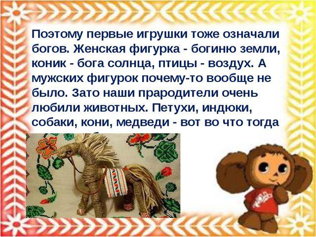 Поэтому первые игрушки тоже означали богов. Женская фигурка - богиню земли, к...