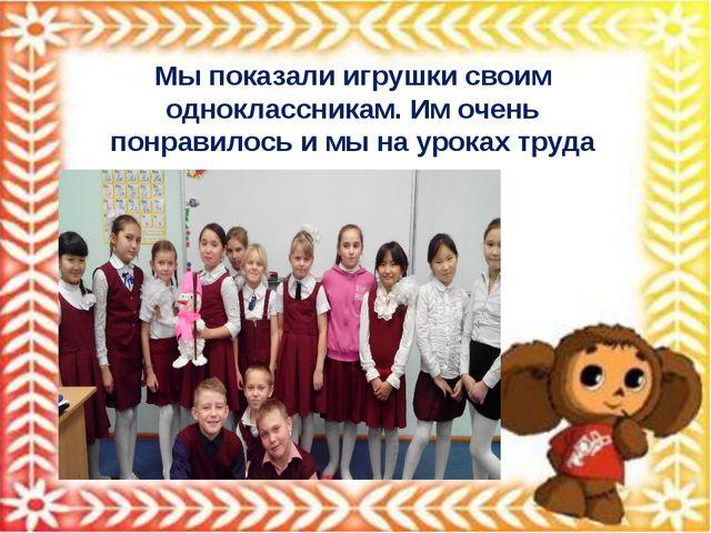 Мы показали игрушки своим одноклассникам. Им очень понравилось и мы на уроках...