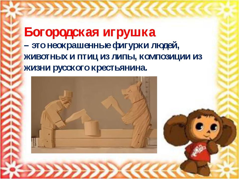 Богородская игрушка – это неокрашенные фигурки людей, животных и птиц из липы...