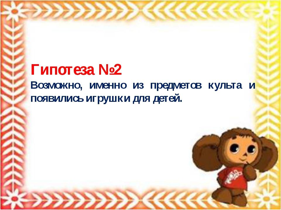 Гипотеза №2 Возможно, именно из предметов культа и появились игрушки для детей.