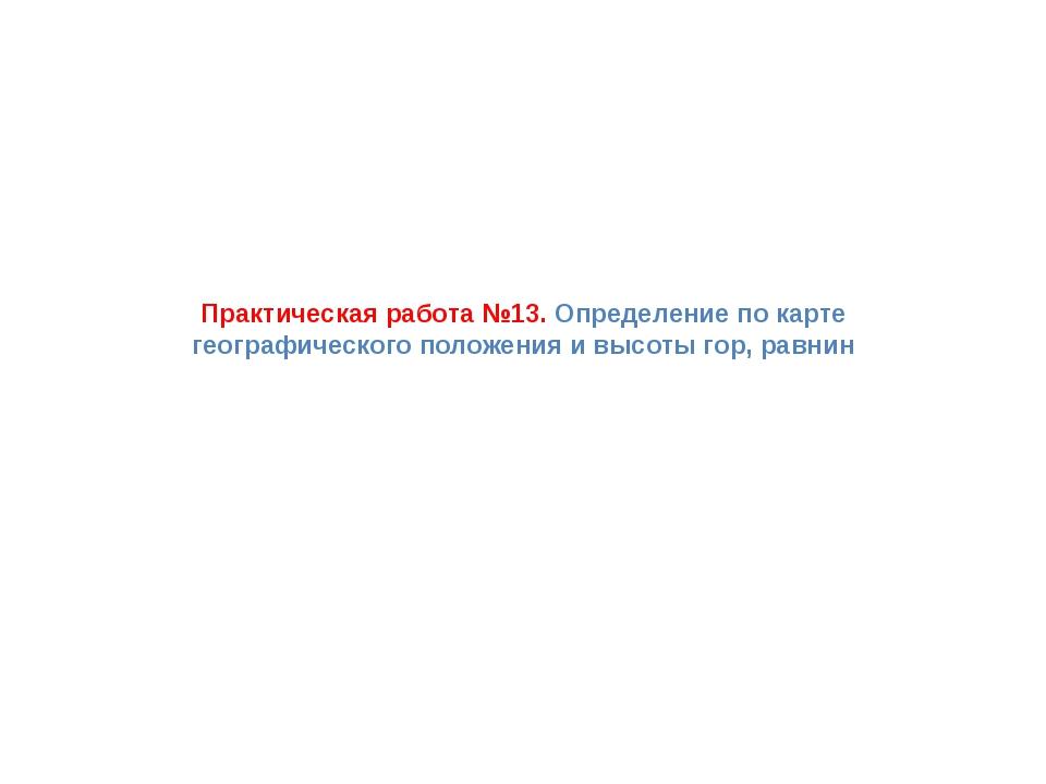 Практическая работа №13. Определение по карте географического положения и выс...