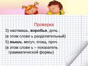 Проверка 3) наотмашь, воробьи, дочь ; (в этом слове ь разделительный) 5) мыш