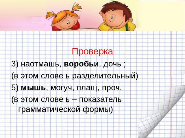 Проверка 3) наотмашь, воробьи, дочь ; (в этом слове ь разделительный) 5) мыш...