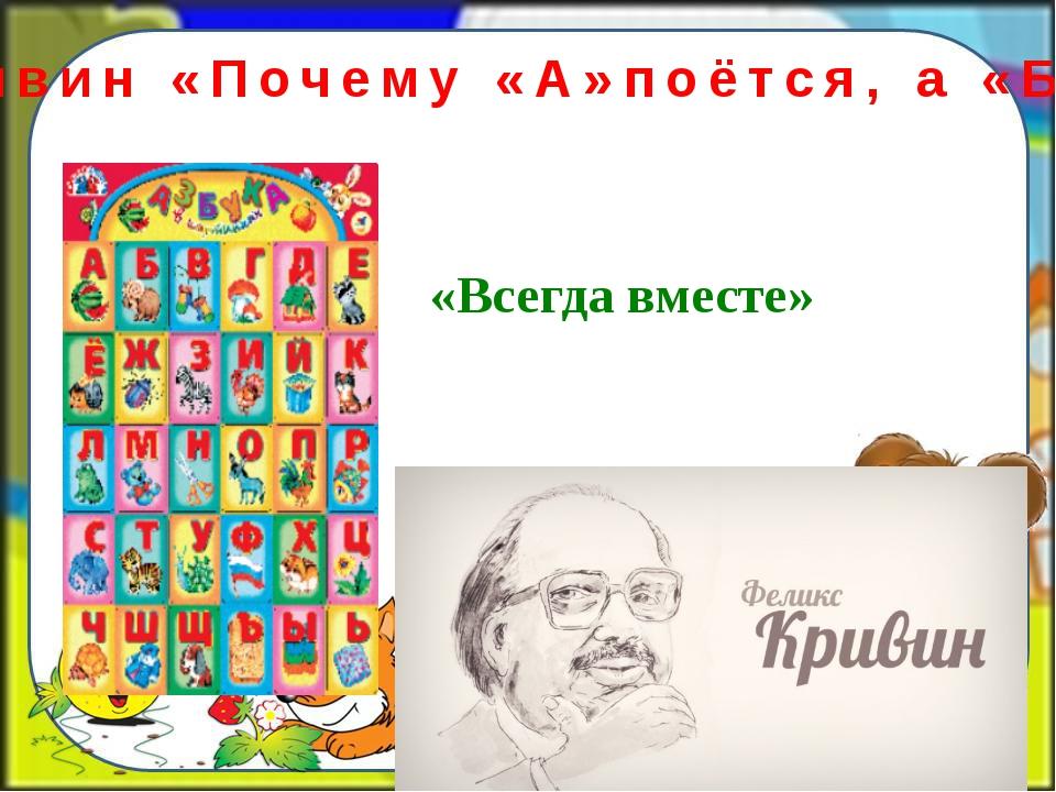 Ф. Кривин «Почему «А»поётся, а «Б» нет» «Всегда вместе»