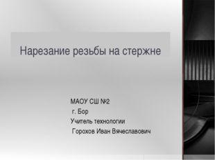 Нарезание резьбы на стержне МАОУ СШ №2 г. Бор Учитель технологии Горохов Иван