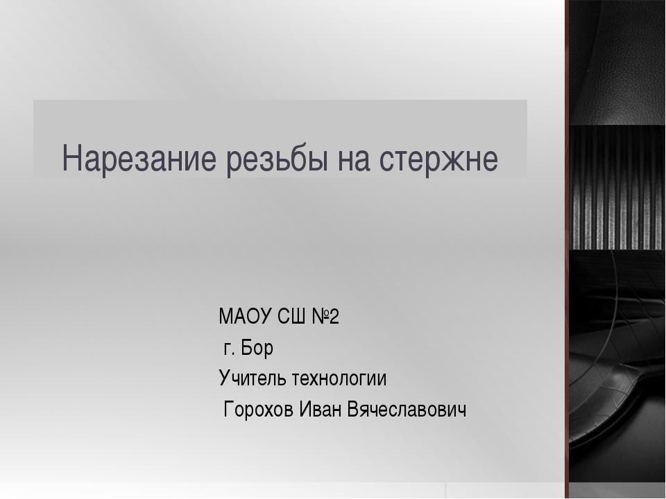 Нарезание резьбы на стержне МАОУ СШ №2 г. Бор Учитель технологии Горохов Иван...