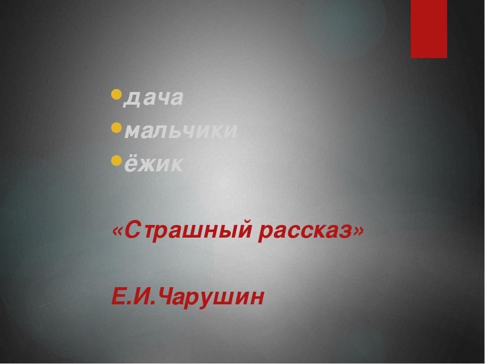 дача дача мальчики ёжик  «Страшный рассказ»  Е.И.Чарушин