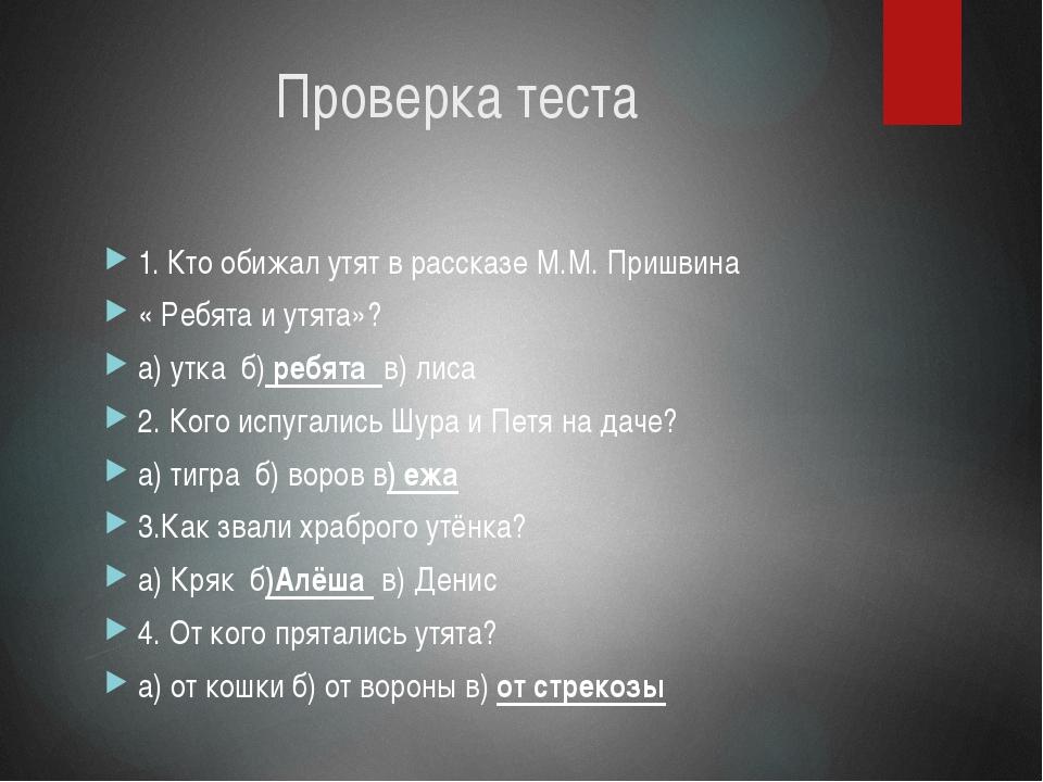 Проверка теста  1. Кто обижал утят в рассказе М.М. Пришвина  « Ребята и утя...