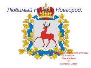 Любимый Нижний Новгород. Презентацию подготовили ученицы 2 А класса Панина Ан