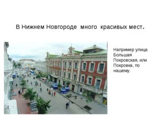 В Нижнем Новгороде много красивых мест. Например улица Большая Покровская, и