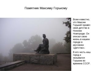 Памятник Максиму Горькому Всем известно, что Максим Горький провёл своё детст