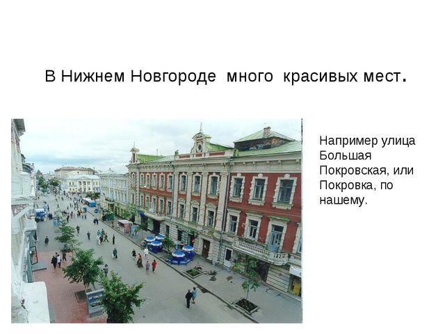 В Нижнем Новгороде много красивых мест. Например улица Большая Покровская, и...