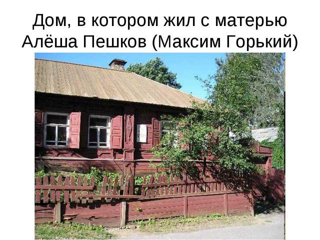 Дом, в котором жил с матерью Алёша Пешков (Максим Горький)