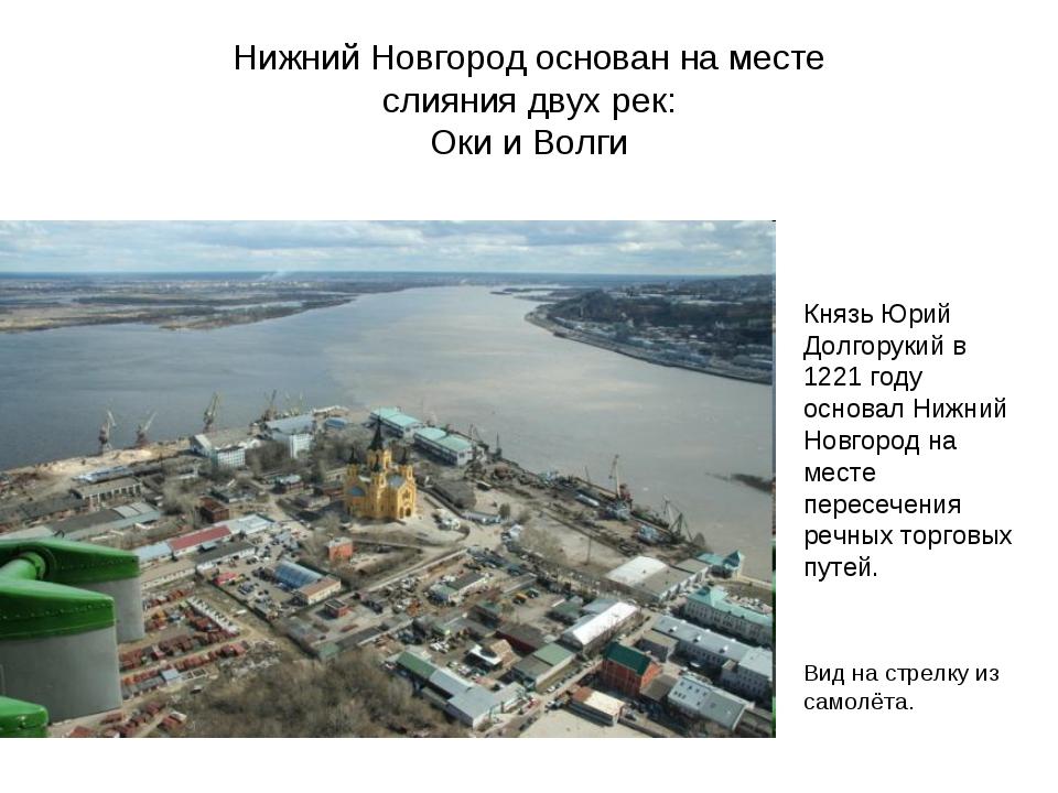 Нижний Новгород основан на месте слияния двух рек: Оки и Волги Князь Юрий Дол...