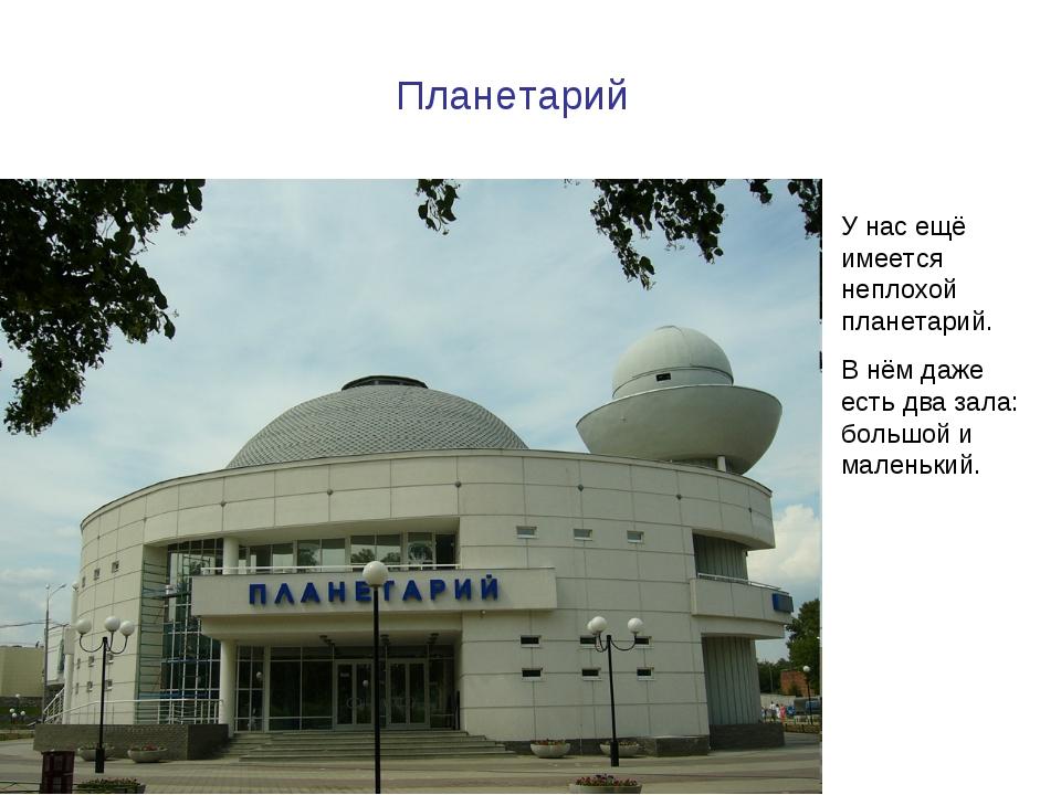 Планетарий У нас ещё имеется неплохой планетарий. В нём даже есть два зала: б...