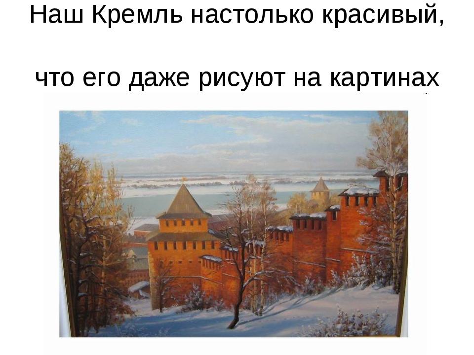 Наш Кремль настолько красивый, что его даже рисуют на картинах