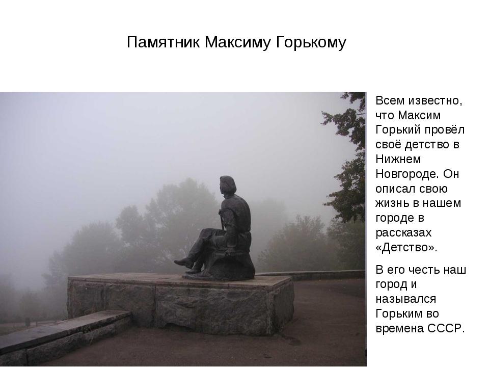 Памятник Максиму Горькому Всем известно, что Максим Горький провёл своё детст...