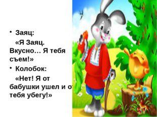 Заяц: «Я Заяц. Вкусно… Я тебя съем!» Колобок: «Нет! Я от бабушки ушел и от те