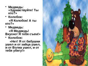 Медведь: «Здравствуйте! Ты кто?» Колобок: «Я Колобок! А ты кто?» Медведь: «Я