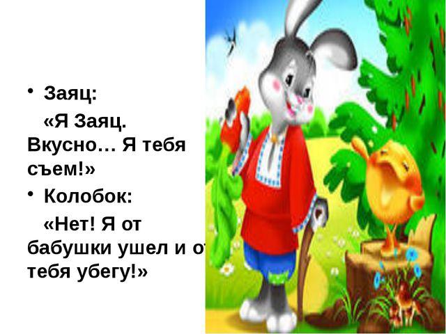 Заяц: «Я Заяц. Вкусно… Я тебя съем!» Колобок: «Нет! Я от бабушки ушел и от те...