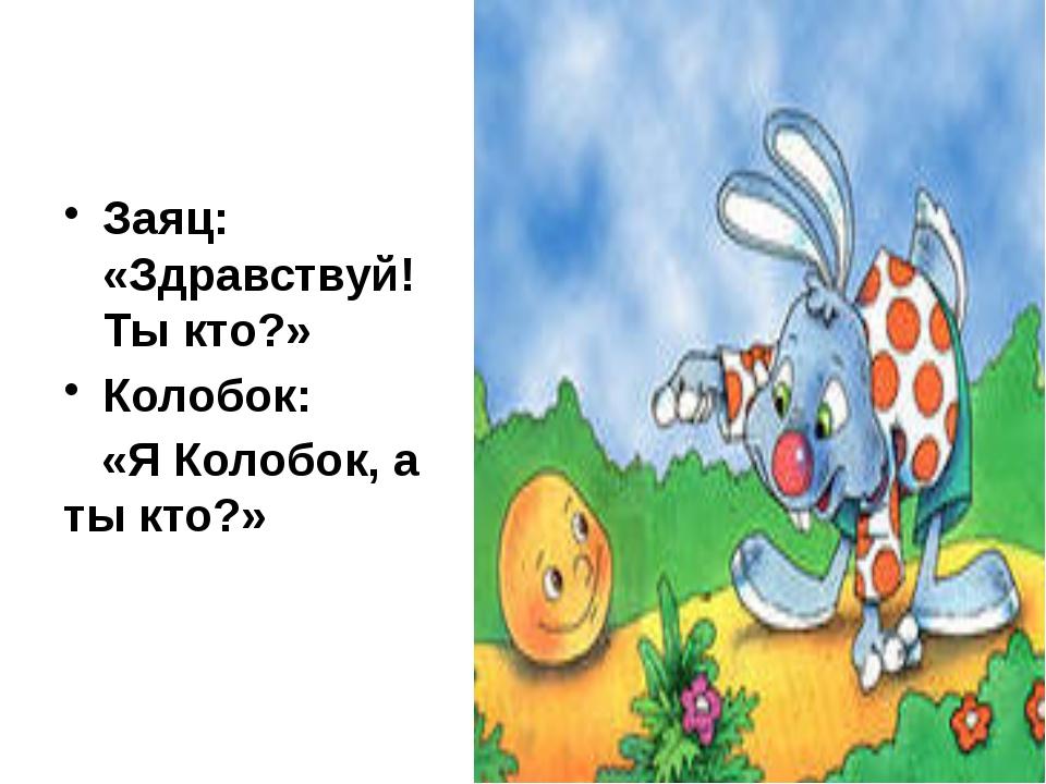 Заяц: «Здравствуй! Ты кто?» Колобок: «Я Колобок, а ты кто?»