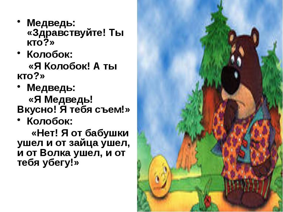 Медведь: «Здравствуйте! Ты кто?» Колобок: «Я Колобок! А ты кто?» Медведь: «Я...