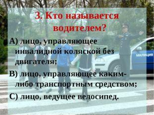 3. Кто называется водителем? А) лицо, управляющее инвалидной коляской без дви
