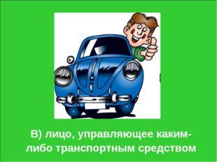 В) лицо, управляющее каким-либо транспортным средством