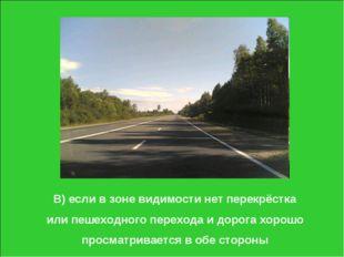 В) если в зоне видимости нет перекрёстка или пешеходного перехода и дорога хо