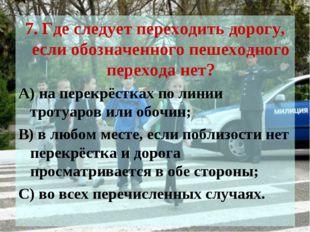 7. Где следует переходить дорогу, если обозначенного пешеходного перехода нет