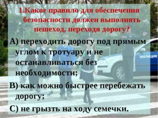 1.Какое правило для обеспечения безопасности должен выполнять пешеход, перехо