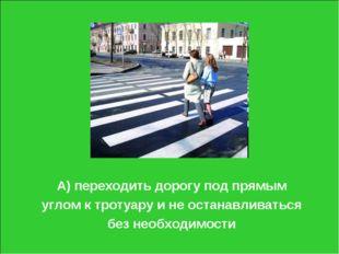 А) переходить дорогу под прямым углом к тротуару и не останавливаться без нео