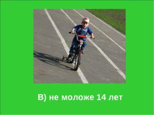 В) не моложе 14 лет