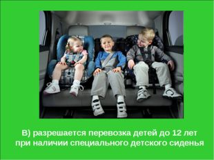В) разрешается перевозка детей до 12 лет при наличии специального детского си