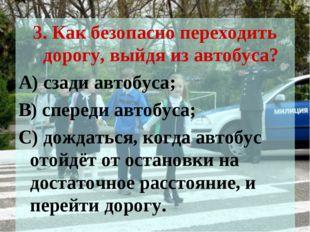 3. Как безопасно переходить дорогу, выйдя из автобуса? А) сзади автобуса; В)