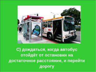 С) дождаться, когда автобус отойдёт от остановки на достаточное расстояние, и