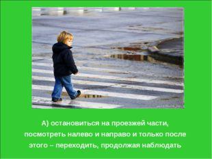 А) остановиться на проезжей части, посмотреть налево и направо и только после