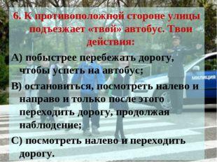 6. К противоположной стороне улицы подъезжает «твой» автобус. Твои действия: