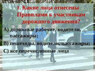 1. Какие лица отнесены Правилами к участникам дорожного движения? А) дорожные