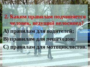 2. Каким правилам подчиняется человек, ведущий велосипед? А) правилам для во
