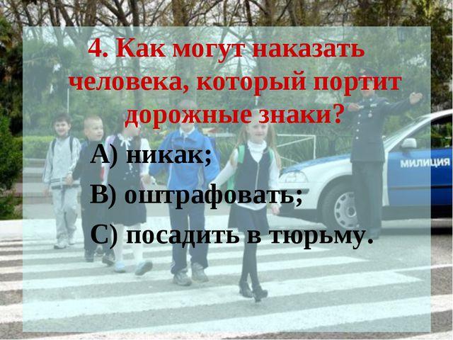 4. Как могут наказать человека, который портит дорожные знаки? А) никак; В) о...