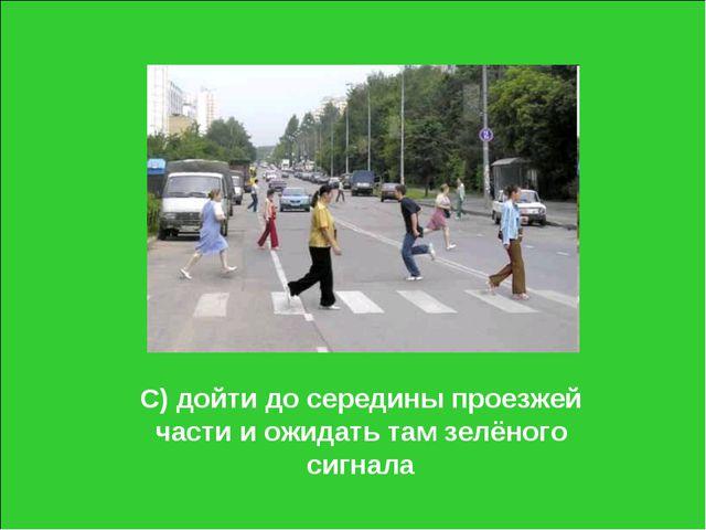 С) дойти до середины проезжей части и ожидать там зелёного сигнала