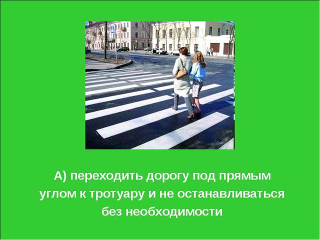 А) переходить дорогу под прямым углом к тротуару и не останавливаться без нео...