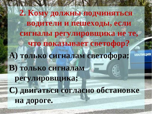 2. Кому должны подчиняться водители и пешеходы, если сигналы регулировщика не...