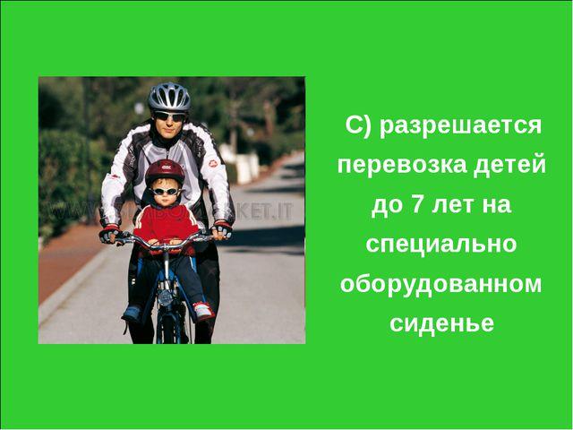 С) разрешается перевозка детей до 7 лет на специально оборудованном сиденье