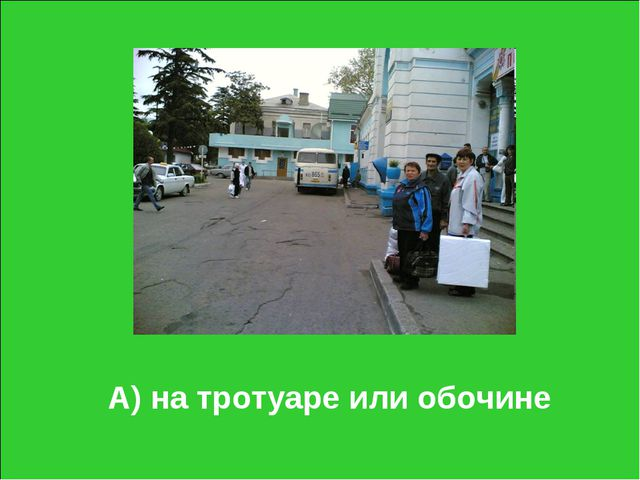А) на тротуаре или обочине