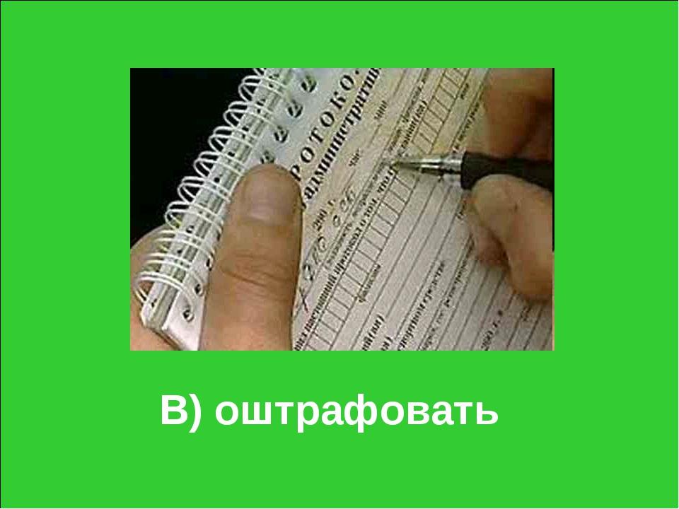 В) оштрафовать