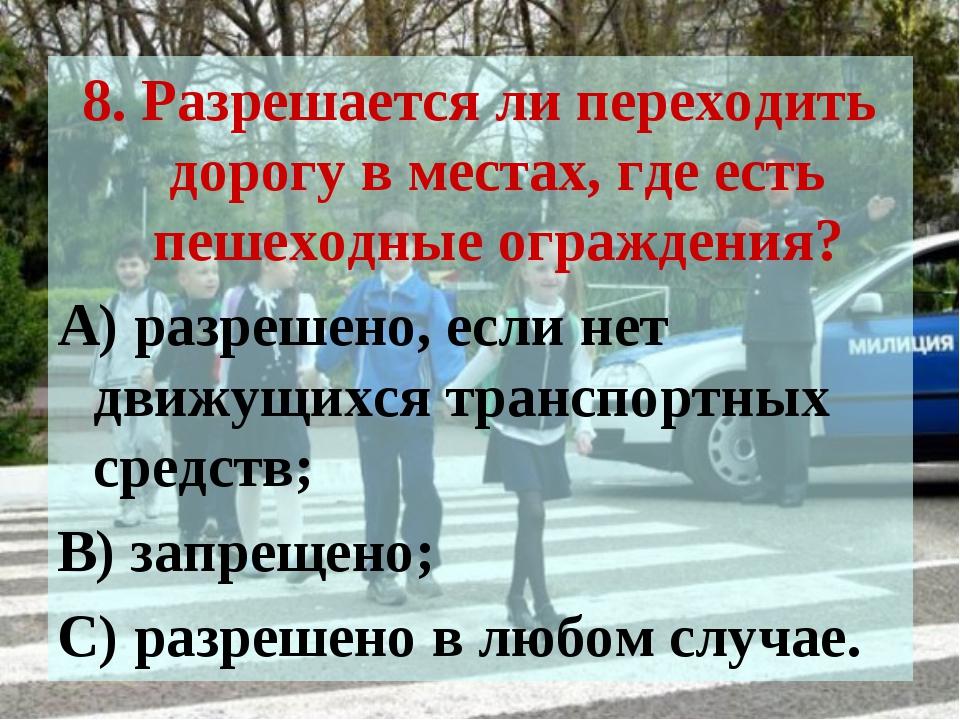 8. Разрешается ли переходить дорогу в местах, где есть пешеходные ограждения?...