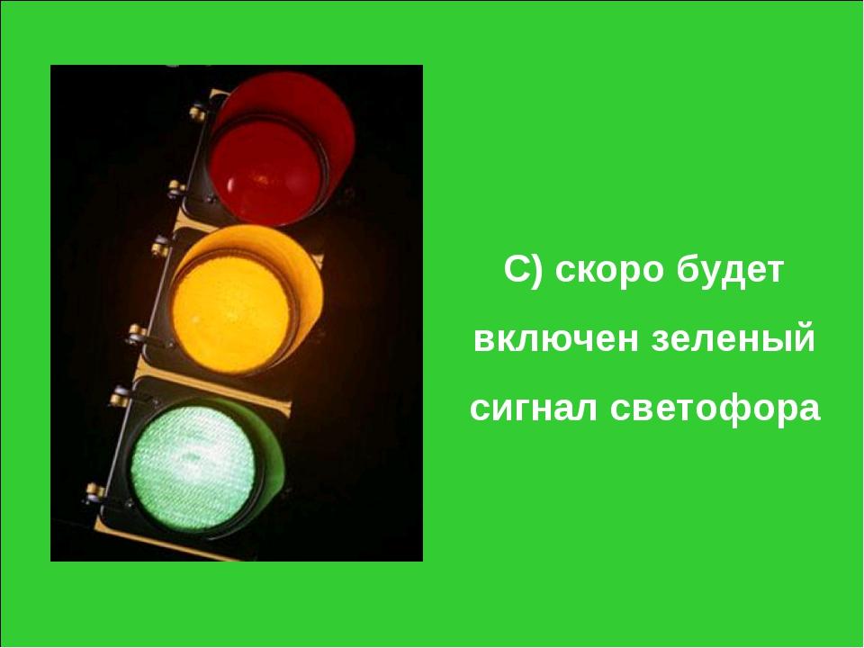 С) скоро будет включен зеленый сигнал светофора